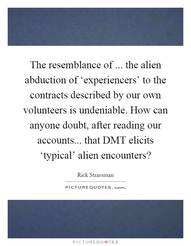 The resemblance of ... the alien abduction of 'experiencers' to the contracts described by our own volunteers is undeniable. How can anyone doubt, after reading our accounts... that DMT elicits 'typical' alien encounters? Picture Quote #1