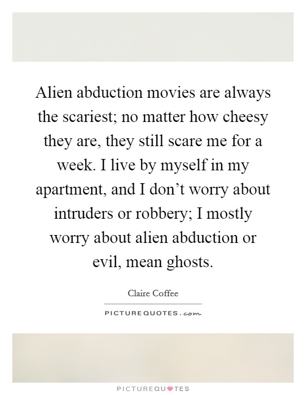 Alien abduction movies are always the scariest; no matter how cheesy they are, they still scare me for a week. I live by myself in my apartment, and I don't worry about intruders or robbery; I mostly worry about alien abduction or evil, mean ghosts Picture Quote #1
