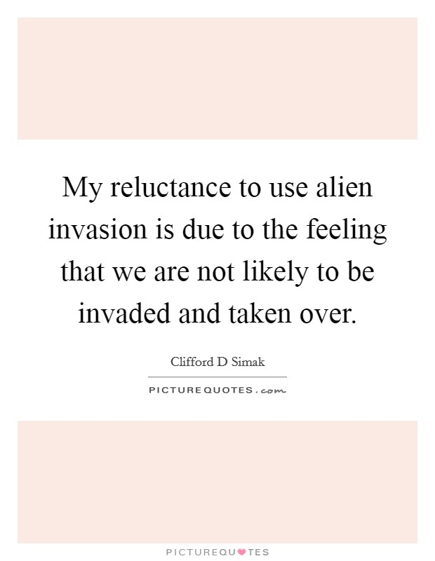 My reluctance to use alien invasion is due to the feeling that we are not likely to be invaded and taken over Picture Quote #1