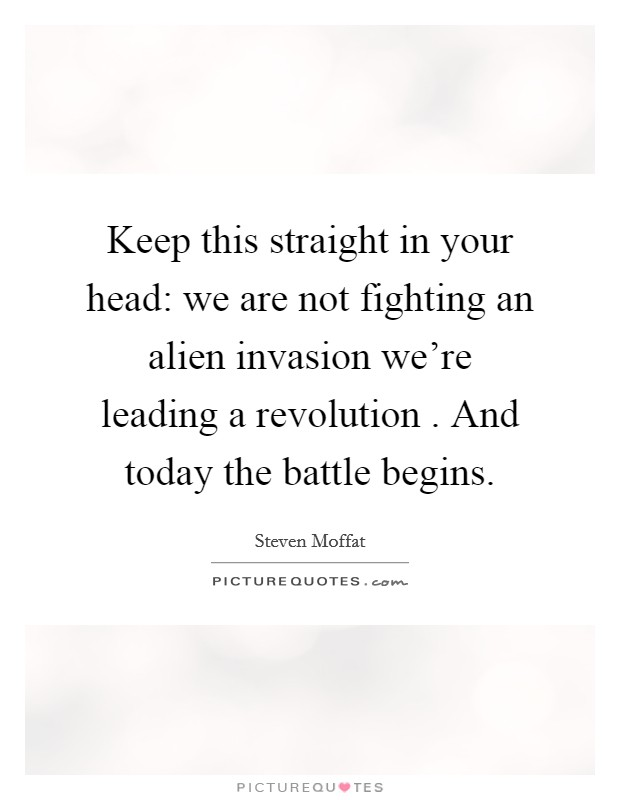 Keep this straight in your head: we are not fighting an alien invasion we're leading a revolution . And today the battle begins Picture Quote #1
