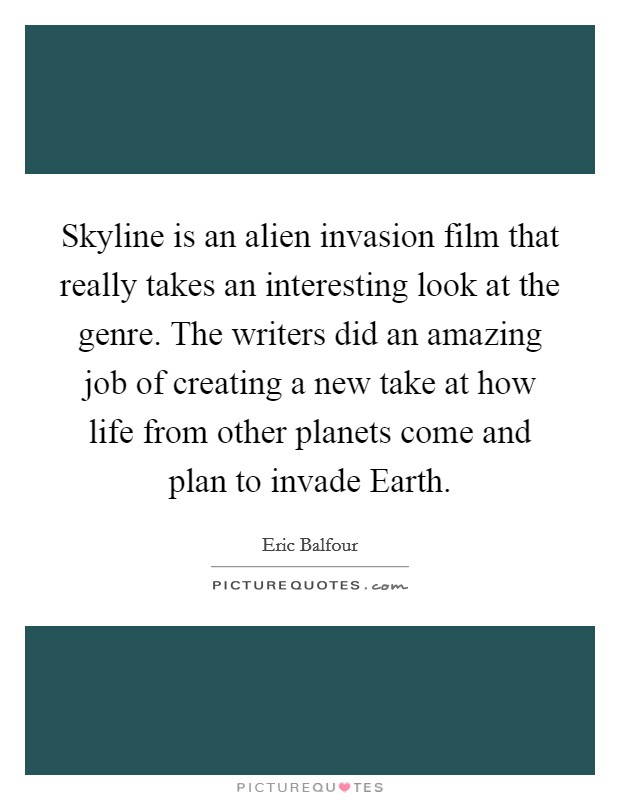 Skyline is an alien invasion film that really takes an interesting look at the genre. The writers did an amazing job of creating a new take at how life from other planets come and plan to invade Earth Picture Quote #1