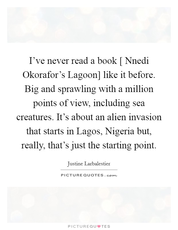 I've never read a book [ Nnedi Okorafor's Lagoon] like it before. Big and sprawling with a million points of view, including sea creatures. It's about an alien invasion that starts in Lagos, Nigeria but, really, that's just the starting point Picture Quote #1