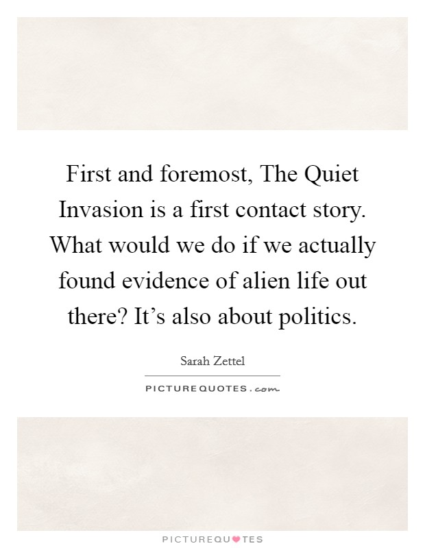 First and foremost, The Quiet Invasion is a first contact story. What would we do if we actually found evidence of alien life out there? It's also about politics Picture Quote #1
