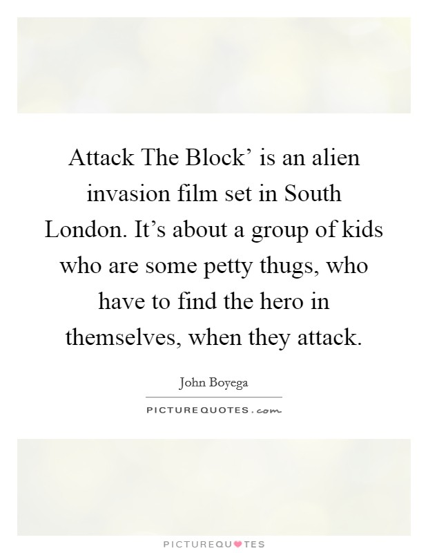 Attack The Block' is an alien invasion film set in South London. It's about a group of kids who are some petty thugs, who have to find the hero in themselves, when they attack Picture Quote #1