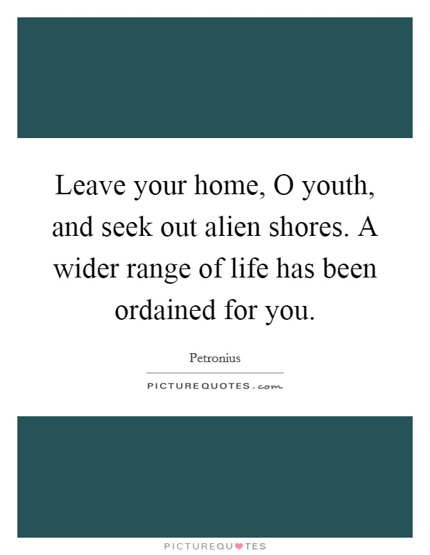 Leave your home, O youth, and seek out alien shores. A wider range of life has been ordained for you Picture Quote #1