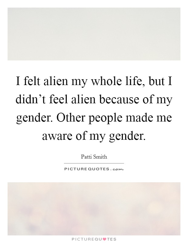 I felt alien my whole life, but I didn't feel alien because of my gender. Other people made me aware of my gender Picture Quote #1