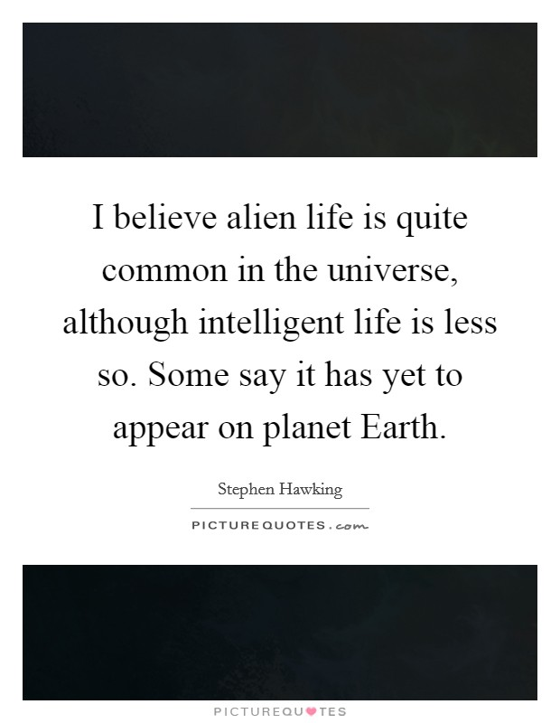 I believe alien life is quite common in the universe, although intelligent life is less so. Some say it has yet to appear on planet Earth Picture Quote #1
