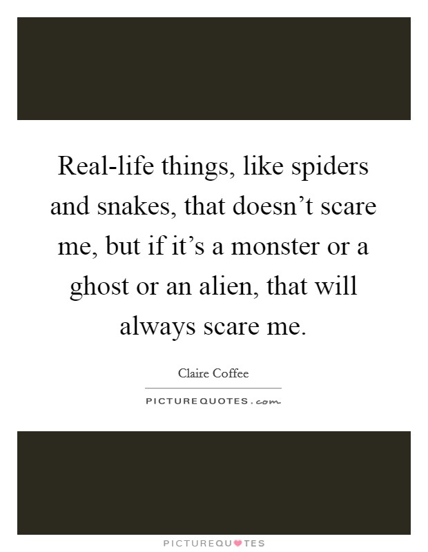 Real-life things, like spiders and snakes, that doesn't scare me, but if it's a monster or a ghost or an alien, that will always scare me Picture Quote #1
