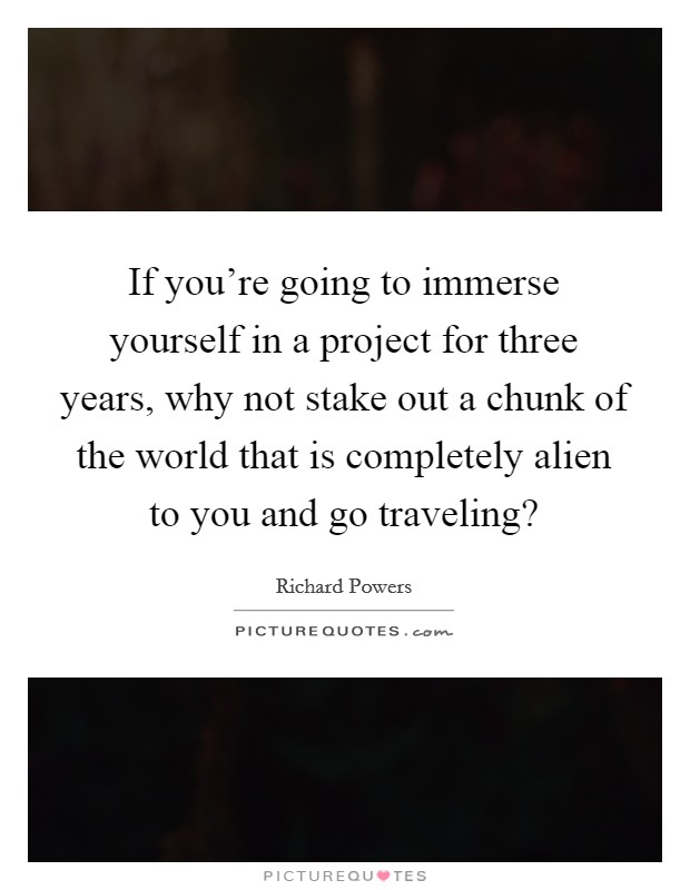 If you're going to immerse yourself in a project for three years, why not stake out a chunk of the world that is completely alien to you and go traveling? Picture Quote #1
