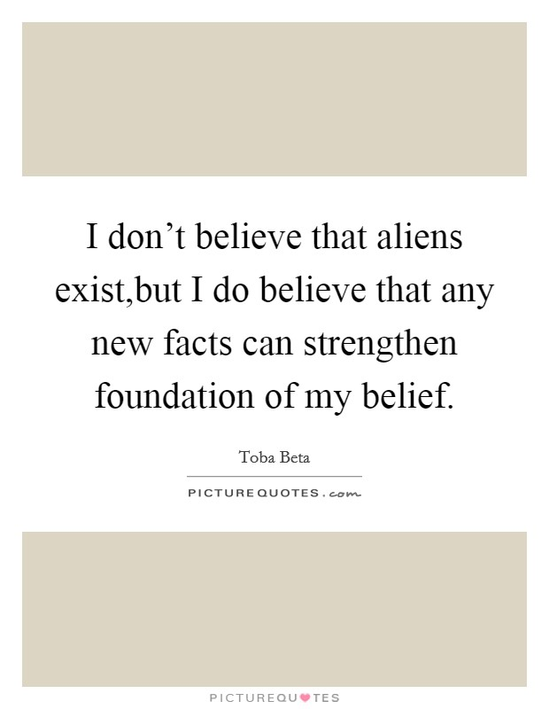 I don't believe that aliens exist,but I do believe that any new facts can strengthen foundation of my belief. Picture Quote #1