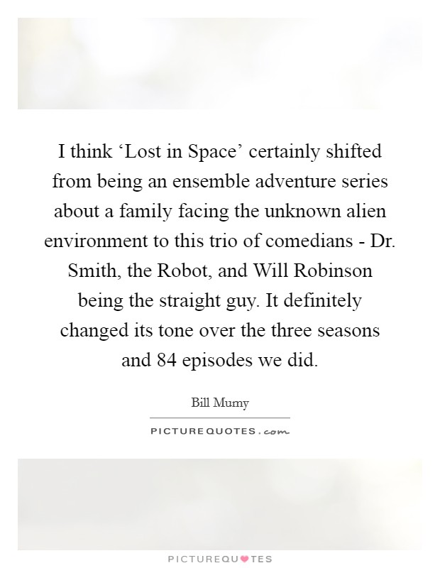 I think 'Lost in Space' certainly shifted from being an ensemble adventure series about a family facing the unknown alien environment to this trio of comedians - Dr. Smith, the Robot, and Will Robinson being the straight guy. It definitely changed its tone over the three seasons and 84 episodes we did Picture Quote #1