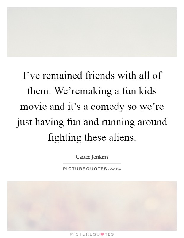 I've remained friends with all of them. We'remaking a fun kids movie and it's a comedy so we're just having fun and running around fighting these aliens Picture Quote #1