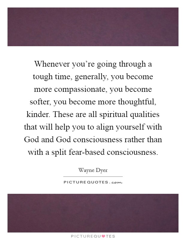Whenever you're going through a tough time, generally, you become more compassionate, you become softer, you become more thoughtful, kinder. These are all spiritual qualities that will help you to align yourself with God and God consciousness rather than with a split fear-based consciousness Picture Quote #1