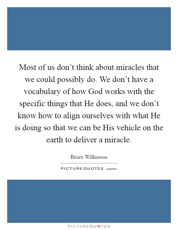 Most of us don't think about miracles that we could possibly do. We don't have a vocabulary of how God works with the specific things that He does, and we don't know how to align ourselves with what He is doing so that we can be His vehicle on the earth to deliver a miracle Picture Quote #1