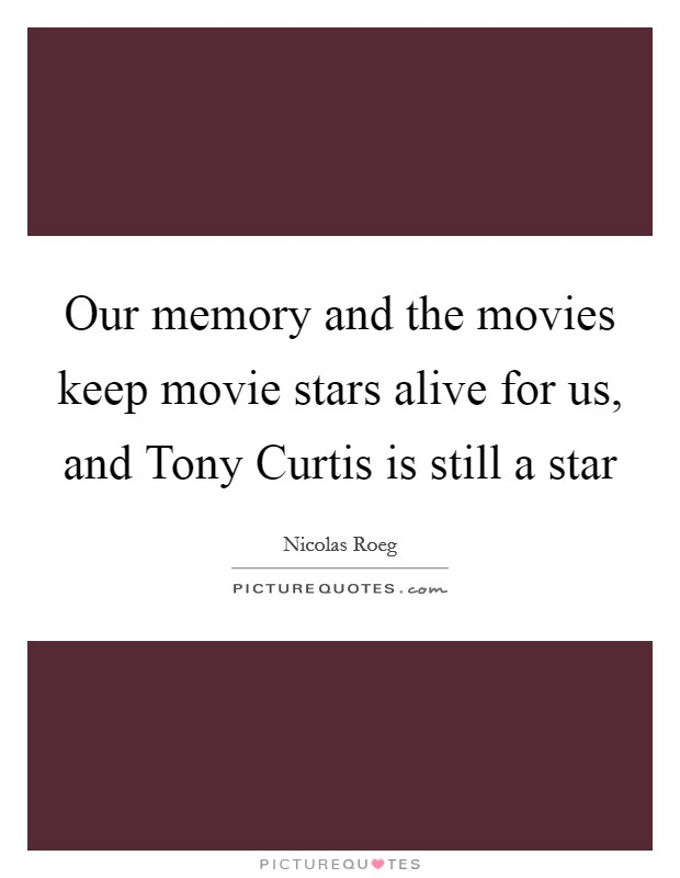 Our memory and the movies keep movie stars alive for us, and Tony Curtis is still a star Picture Quote #1