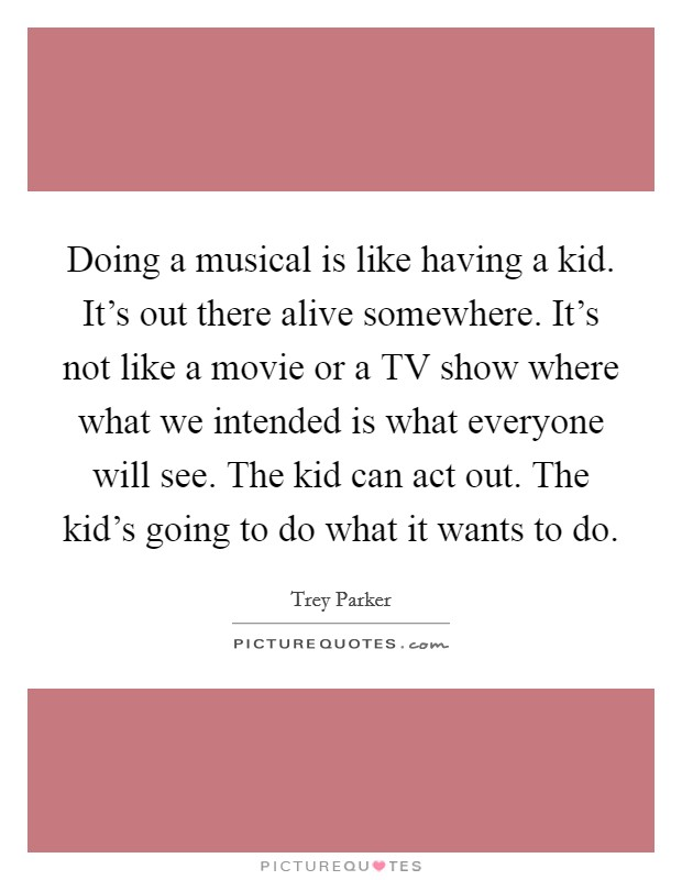 Doing a musical is like having a kid. It's out there alive somewhere. It's not like a movie or a TV show where what we intended is what everyone will see. The kid can act out. The kid's going to do what it wants to do Picture Quote #1