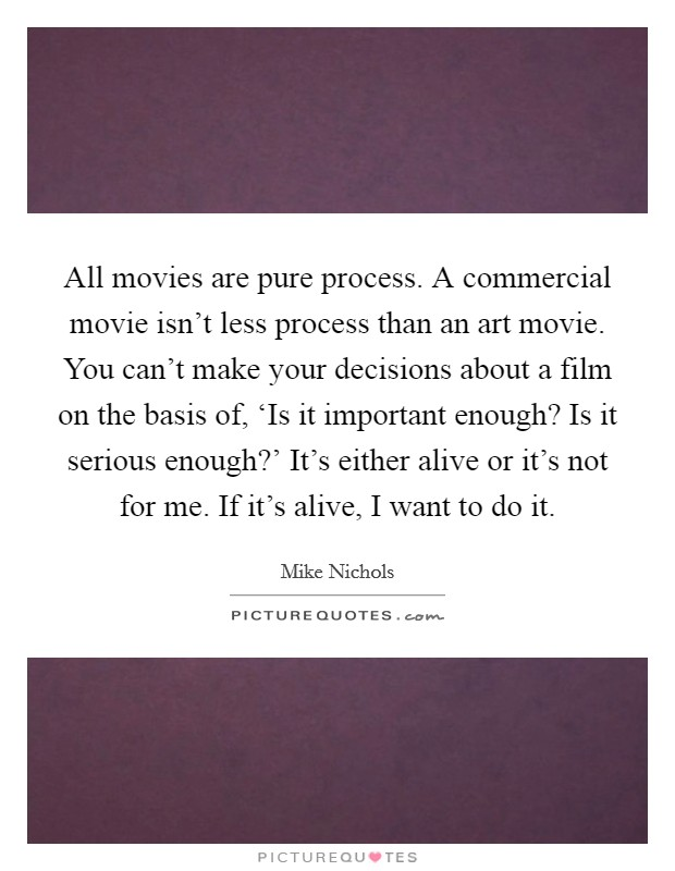 All movies are pure process. A commercial movie isn't less process than an art movie. You can't make your decisions about a film on the basis of, 'Is it important enough? Is it serious enough?' It's either alive or it's not for me. If it's alive, I want to do it Picture Quote #1