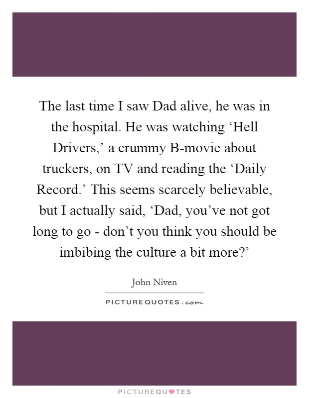 The last time I saw Dad alive, he was in the hospital. He was watching 'Hell Drivers,' a crummy B-movie about truckers, on TV and reading the 'Daily Record.' This seems scarcely believable, but I actually said, 'Dad, you've not got long to go - don't you think you should be imbibing the culture a bit more?' Picture Quote #1