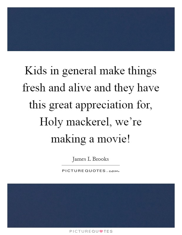 Kids in general make things fresh and alive and they have this great appreciation for, Holy mackerel, we're making a movie! Picture Quote #1