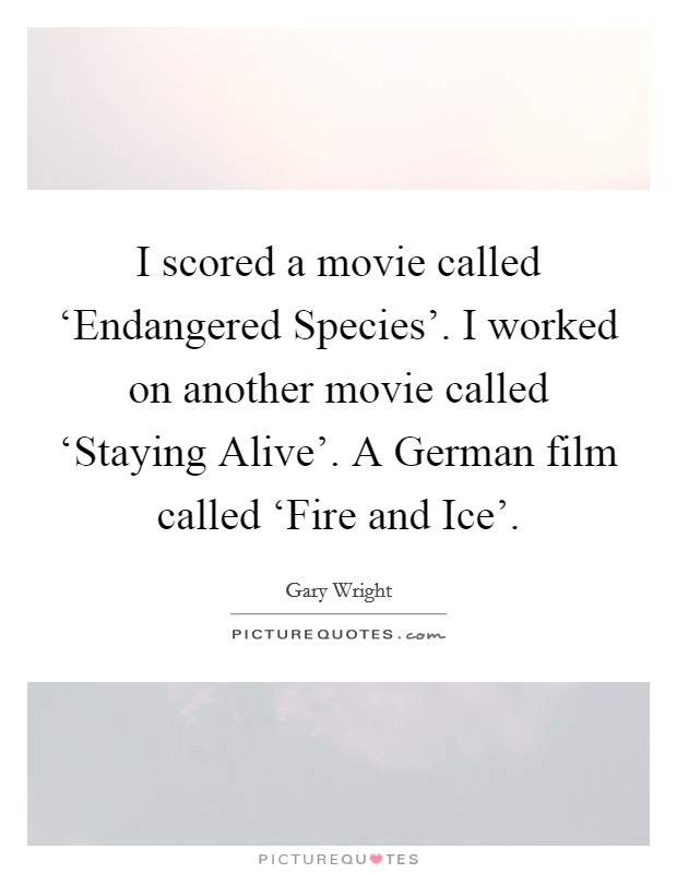 I scored a movie called 'Endangered Species'. I worked on another movie called 'Staying Alive'. A German film called 'Fire and Ice' Picture Quote #1