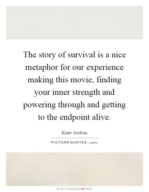 The story of survival is a nice metaphor for our experience making this movie, finding your inner strength and powering through and getting to the endpoint alive Picture Quote #1