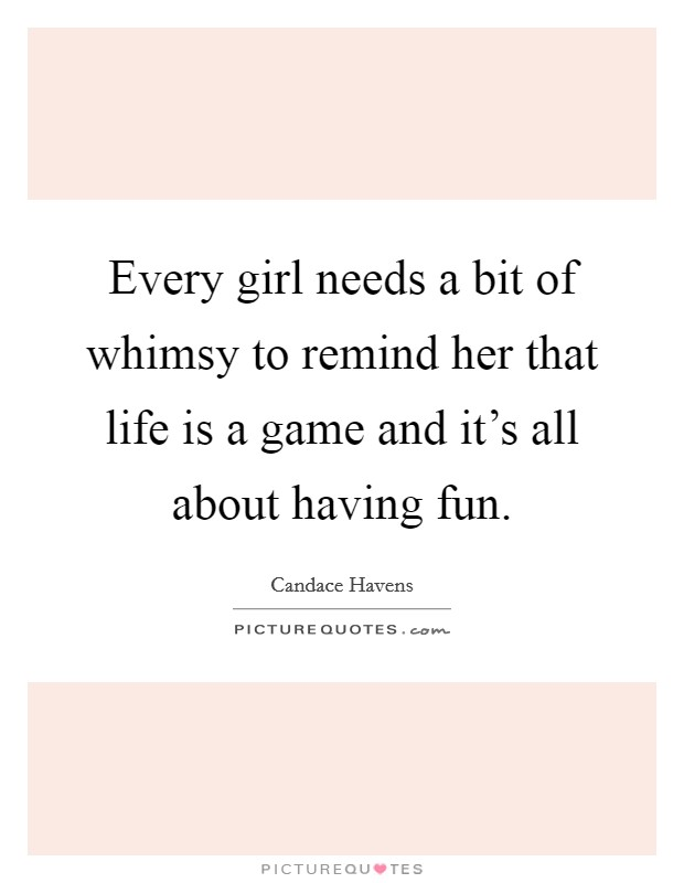 Every girl needs a bit of whimsy to remind her that life is a game and it's all about having fun Picture Quote #1