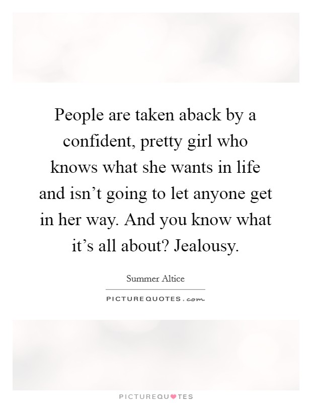People are taken aback by a confident, pretty girl who knows what she wants in life and isn't going to let anyone get in her way. And you know what it's all about? Jealousy Picture Quote #1