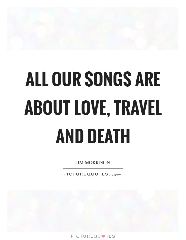 All our songs are about love, travel and death Picture Quote #1