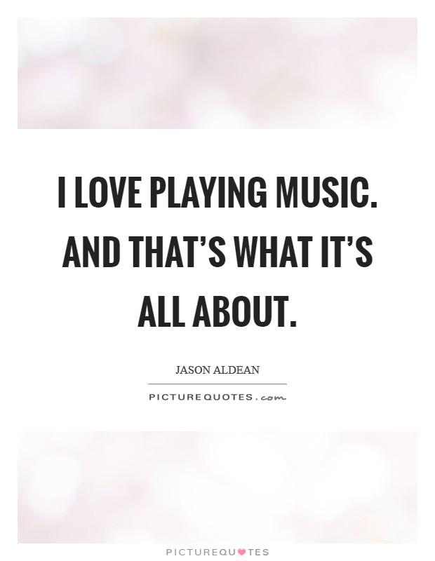 I love playing music. And that's what it's all about. Picture Quote #1
