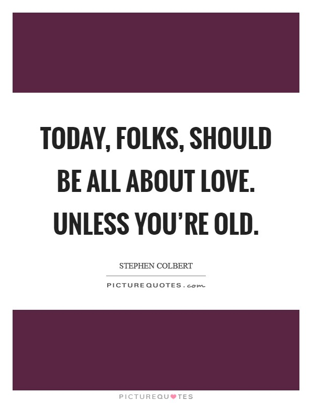 Today, folks, should be all about love. Unless you're old Picture Quote #1