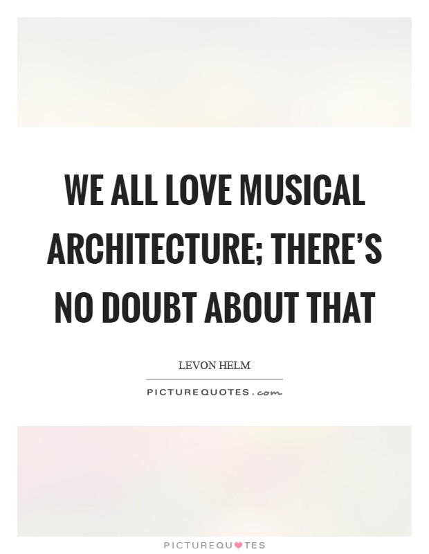We all love musical architecture; there's no doubt about that Picture Quote #1