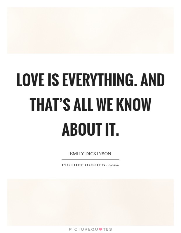 Love is everything. And that's all we know about it Picture Quote #1