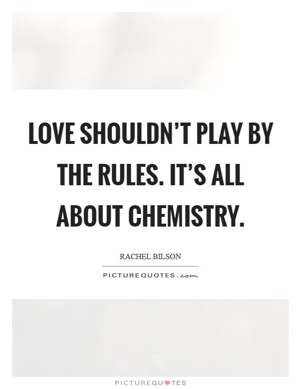 Love shouldn't play by the rules. It's all about chemistry Picture Quote #1