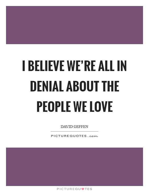 I believe we're all in denial about the people we love Picture Quote #1