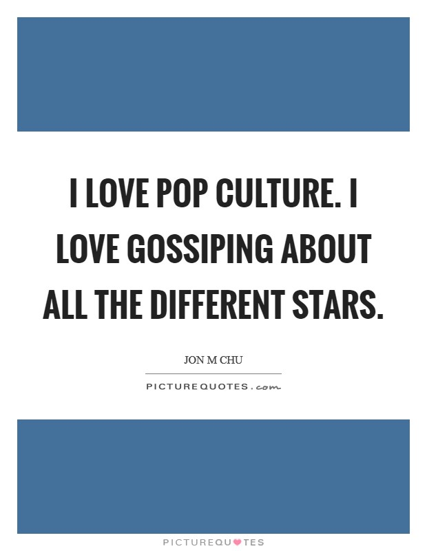I love pop culture. I love gossiping about all the different stars Picture Quote #1