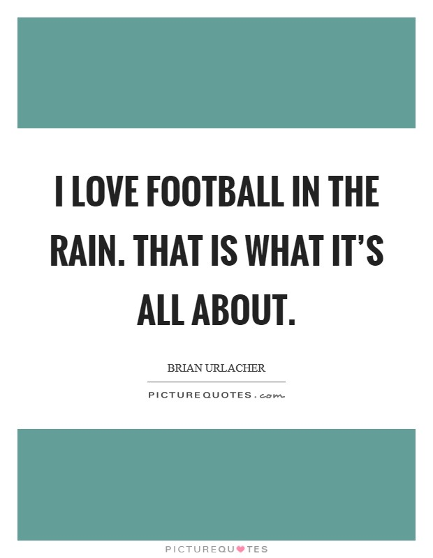 I love football in the rain. That is what it's all about Picture Quote #1