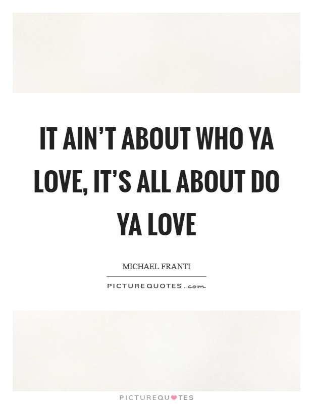 It ain't about who ya love, it's all about do ya love Picture Quote #1
