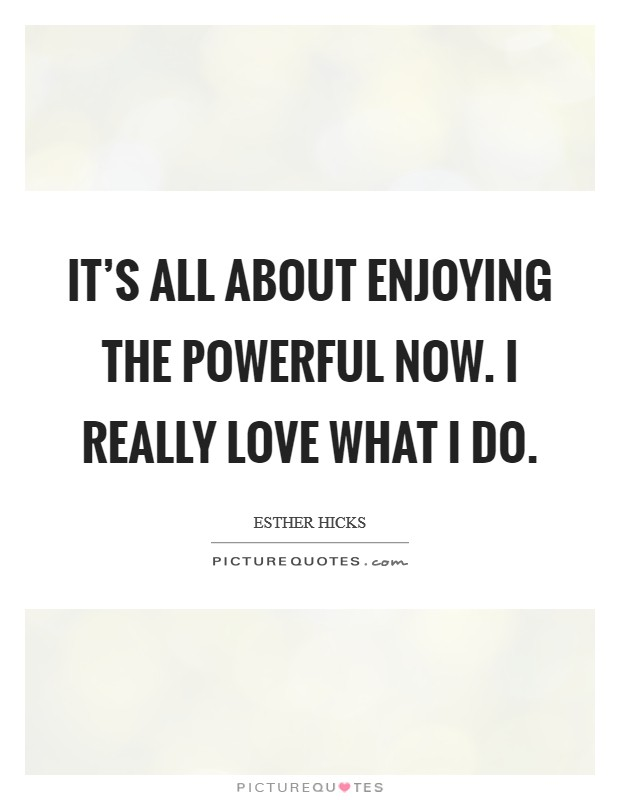 It's all about enjoying the powerful NOW. I really love what I do Picture Quote #1