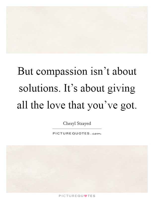 But compassion isn't about solutions. It's about giving all the love that you've got Picture Quote #1