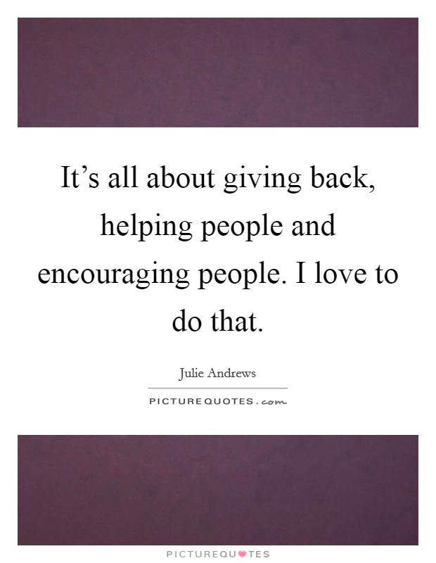It's all about giving back, helping people and encouraging people. I love to do that Picture Quote #1