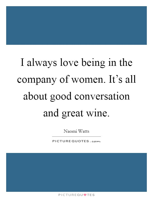 I always love being in the company of women. It's all about good conversation and great wine Picture Quote #1