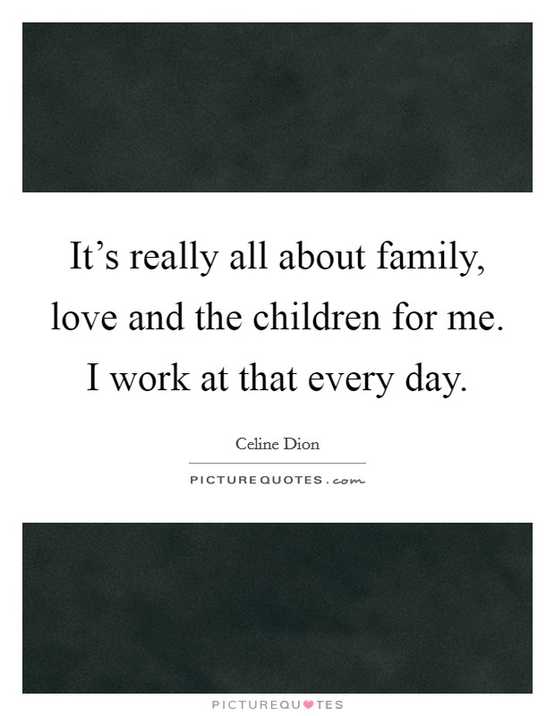 It's really all about family, love and the children for me. I work at that every day Picture Quote #1
