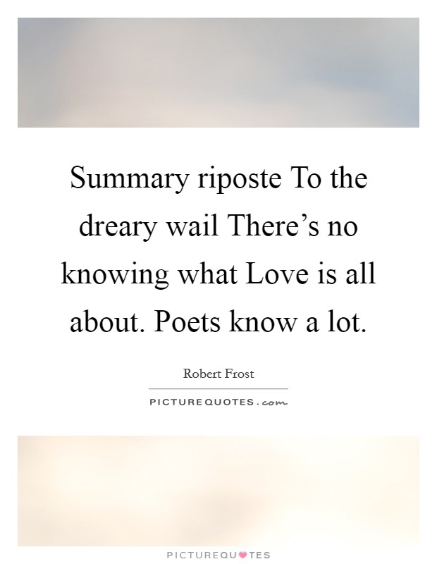 Summary riposte To the dreary wail There's no knowing what Love is all about. Poets know a lot Picture Quote #1