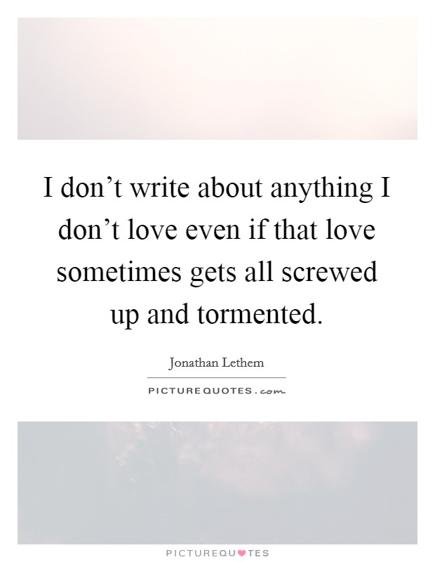 I don't write about anything I don't love even if that love sometimes gets all screwed up and tormented Picture Quote #1