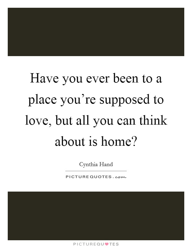 Have you ever been to a place you're supposed to love, but all you can think about is home? Picture Quote #1