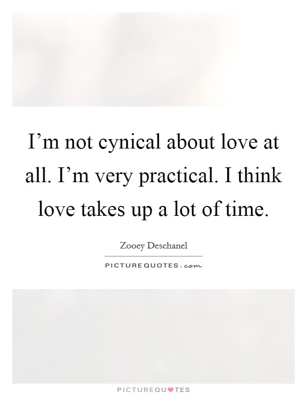 I'm not cynical about love at all. I'm very practical. I think love takes up a lot of time Picture Quote #1