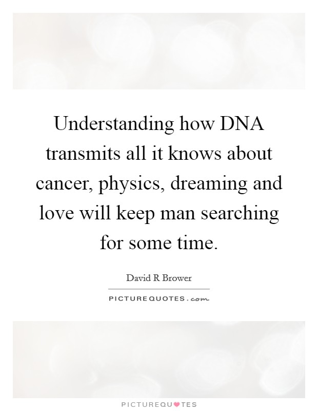 Understanding how DNA transmits all it knows about cancer, physics, dreaming and love will keep man searching for some time Picture Quote #1