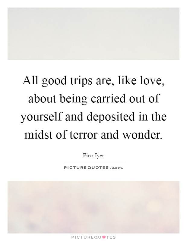 All good trips are, like love, about being carried out of yourself and deposited in the midst of terror and wonder Picture Quote #1