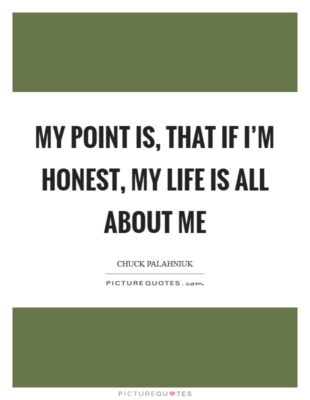 My point is, that if I'm honest, my life is all about me Picture Quote #1