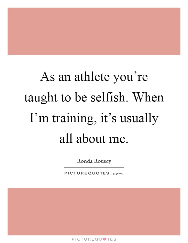 As an athlete you're taught to be selfish. When I'm training, it's usually all about me. Picture Quote #1